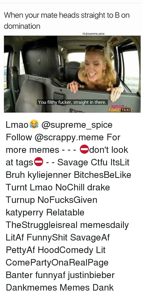 Bruh, Ctfu, and Dank: When your mate heads straight to Bon  domination  IG @supreme spice  You filthy fucker, straight in there.  FAKE TAXI Lmao😂 @supreme_spice Follow @scrappy.meme For more memes - - - ⛔️don't look at tags⛔️ - - Savage Ctfu ItsLit Bruh kyliejenner BitchesBeLike Turnt Lmao NoChill drake Turnup NoFucksGiven katyperry Relatable TheStruggleisreal memesdaily LitAf FunnyShit SavageAf PettyAf HoodComedy Lit ComePartyOnaRealPage Banter funnyaf justinbieber Dankmemes Memes Dank