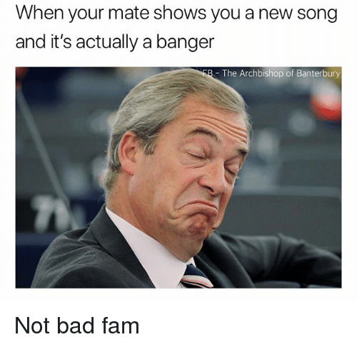 Bad, Fam, and British: When your mate shows you a new song  and it's actually a banger  - The Archbishop of Banterbury Not bad fam