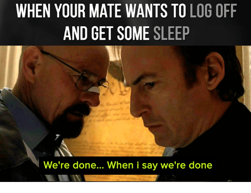 Memes, 🤖, and Log: WHEN YOUR MATE WANTS TO LOG OFF  AND GET SOME  SLEEP  We're done... When i say we're done