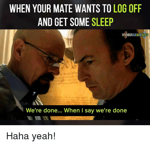 Memes, 🤖, and Log: WHEN YOUR MATE WANTS TO LOG OFF  AND GET SOME SLEEP  VIDEOGAME MESS  We're done... When i say we're done Haha yeah!