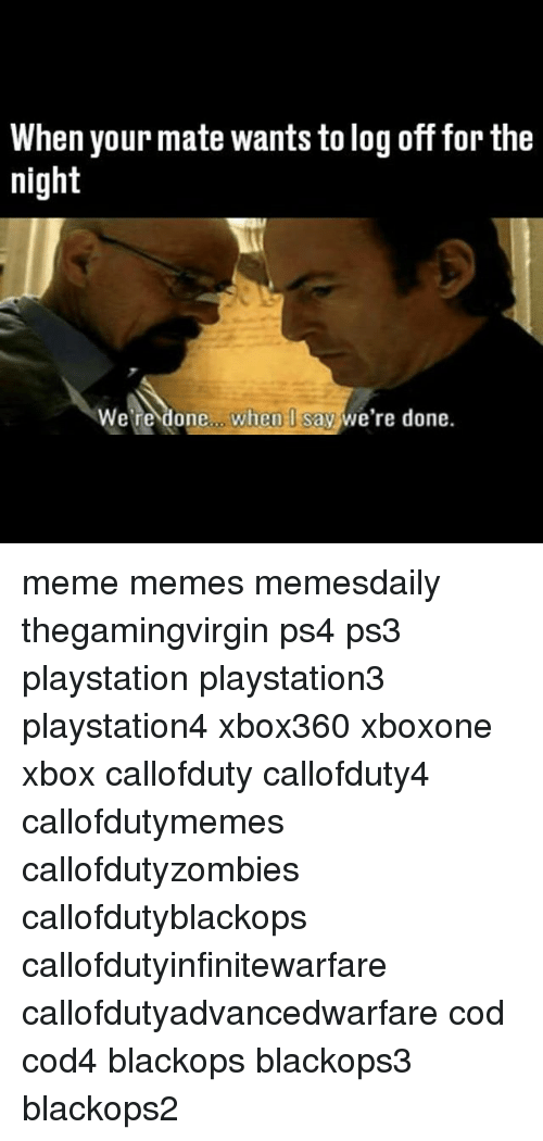 Callofdutyzombies: When your mate wants to log off for the  night  re done when I say we're done meme memes memesdaily thegamingvirgin ps4 ps3 playstation playstation3 playstation4 xbox360 xboxone xbox callofduty callofduty4 callofdutymemes callofdutyzombies callofdutyblackops callofdutyinfinitewarfare callofdutyadvancedwarfare cod cod4 blackops blackops3 blackops2