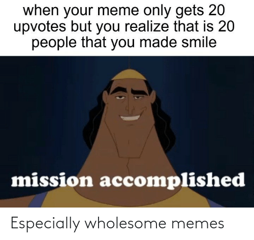 accomplished: when your meme only gets 20  upvotes but you realize that is 20  people that you made smile  mission accomplished Especially wholesome memes