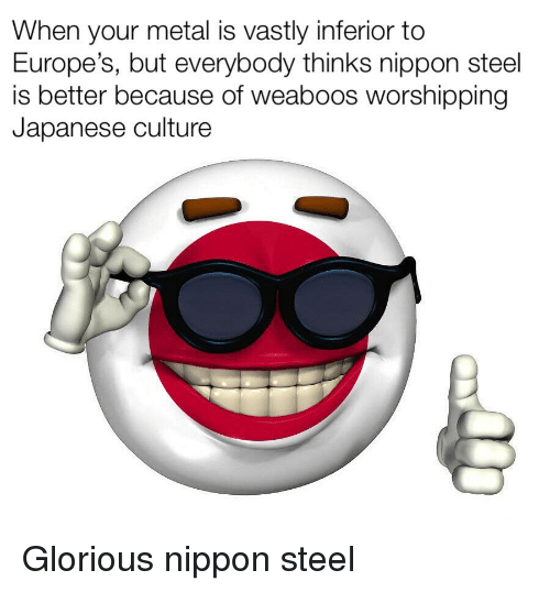 Glorious Nippon Steel: When your metal is vastly inferior to  Europe's, but everybody thinks nippon steel  is better because of weaboos worshipping  Japanese culture