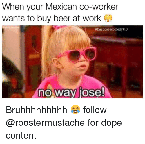 Hood, Co-Worker, and No Way: When your Mexican co-worker  wants to buy beer at work  @hardcore comedy 2.0  no way jose! Bruhhhhhhhhh 😂 follow @roostermustache for dope content