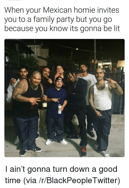 Your: When your Mexican homie invites  you to a family party but you go  because you know its gonna be lit <p>I ain&rsquo;t gonna turn down a good time (via /r/BlackPeopleTwitter)</p>