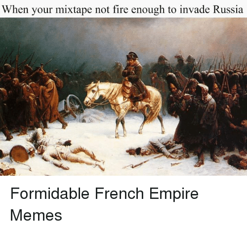 Empire, Fire, and Meme: When your mixtape not fire enough to invade Russia Formidable French Empire Memes