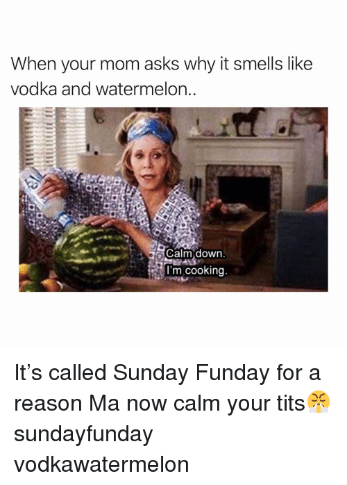 Sunday Funday: When your mom asks why it smells like  vodka and watermelon  L Calm down.  l'm cooking It's called Sunday Funday for a reason Ma now calm your tits😤 sundayfunday vodkawatermelon