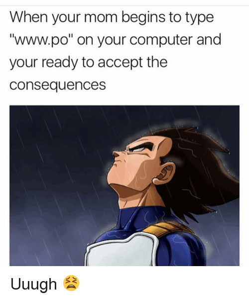 "www.po: When your mom begins to type  ""www.po"" on your computer and  your ready to accept the  Consequences Uuugh 😫"