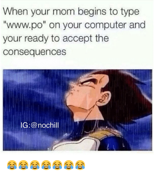 "www.po: When your mom begins to type  ""www.po"" on your computer and  your ready to accept the  consequences  IG: @nochill 😂😂😂😂😂😂😂"