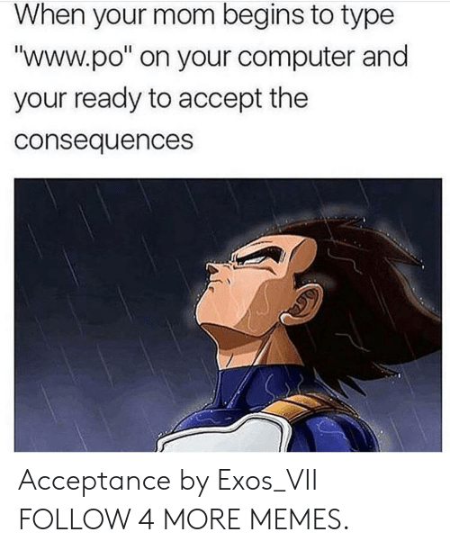 "www.po: When your mom begins to type  ""www.po"" on your computer and  your ready to accept the  consequences Acceptance by Exos_VII FOLLOW 4 MORE MEMES."