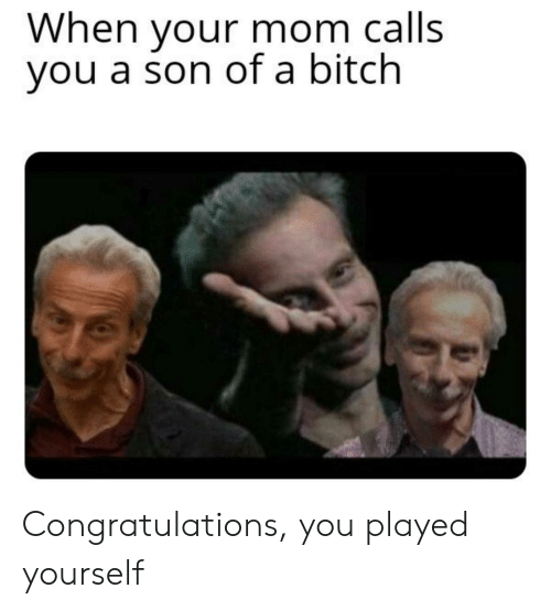 Congratulations you played yourself: When your mom calls  you a son of a bitch Congratulations, you played yourself