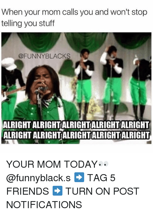 Friends: When your mom calls you and won't stop  telling you stuff  @FUNNY BLACKS  ALRIGHT ALRIGHTALRIGHTALRIGHTALRIGHT  ALRIGHT ALRIGHTALRIGHTALRIGHTALRIGHT YOUR MOM TODAY👀 @funnyblack.s ➡️ TAG 5 FRIENDS ➡️ TURN ON POST NOTIFICATIONS