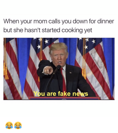 Funny, Down, and She: When your mom calls you down for dinner  but she hasn't started cooking yet  You are fake news 😂😂