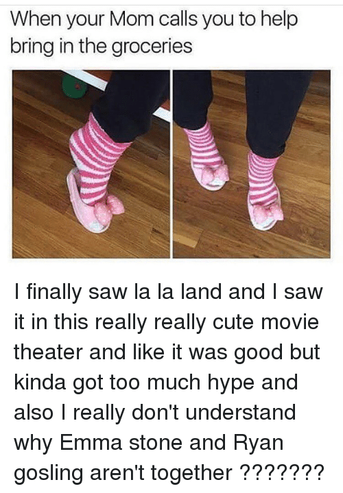 Hype, Memes, and Emma Stone: When your Mom calls you to help  bring in the groceries I finally saw la la land and I saw it in this really really cute movie theater and like it was good but kinda got too much hype and also I really don't understand why Emma stone and Ryan gosling aren't together ???????