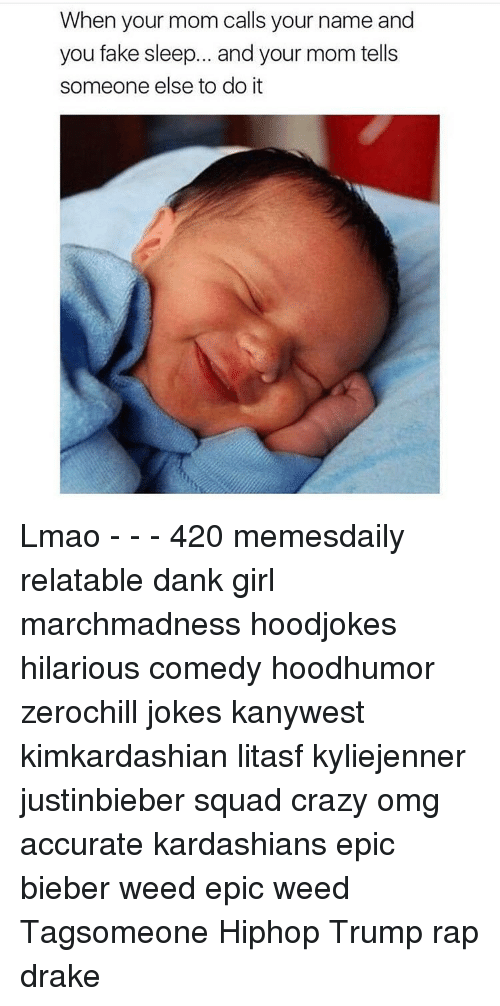 Crazy, Dank, and Drake: When your mom calls your name and  you fake sleep... and your mom tells  someone else to do it Lmao - - - 420 memesdaily relatable dank girl marchmadness hoodjokes hilarious comedy hoodhumor zerochill jokes kanywest kimkardashian litasf kyliejenner justinbieber squad crazy omg accurate kardashians epic bieber weed epic weed Tagsomeone Hiphop Trump rap drake