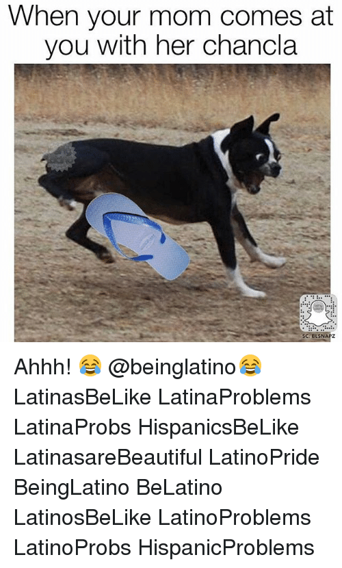 Memes, Mom, and Ahhh: When your mom comes at  you with her chancla  SC: BLSNAPZ Ahhh! 😂 @beinglatino😂 LatinasBeLike LatinaProblems LatinaProbs HispanicsBeLike LatinasareBeautiful LatinoPride BeingLatino BeLatino LatinosBeLike LatinoProblems LatinoProbs HispanicProblems