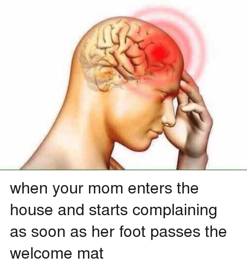 Girl Memes, Mom, and Foot: when your mom enters the house and starts complaining as soon as her foot passes the welcome mat