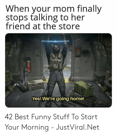 going home: When your mom finally  stops talking to her  friend at the store  Yes! We're going home! 42 Best Funny Stuff To Start Your Morning - JustViral.Net
