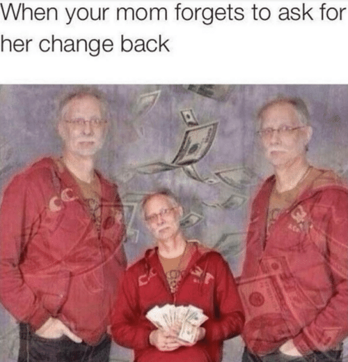 Forgets: When your mom forgets to ask for  her change back  CC
