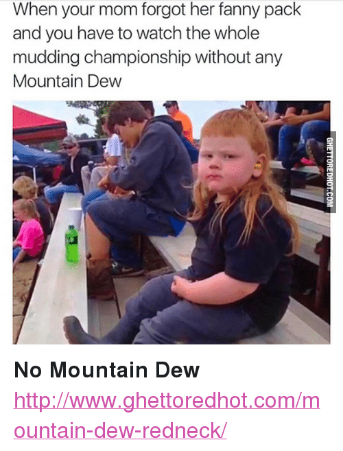 """Ghettoredhot: When your mom forgot her fanny pack  and you have to watch the whole  mudding championship without arn  Mountain Dew <p><strong>No Mountain Dew</strong></p><p><a href=""""http://www.ghettoredhot.com/mountain-dew-redneck/"""">http://www.ghettoredhot.com/mountain-dew-redneck/</a></p>"""