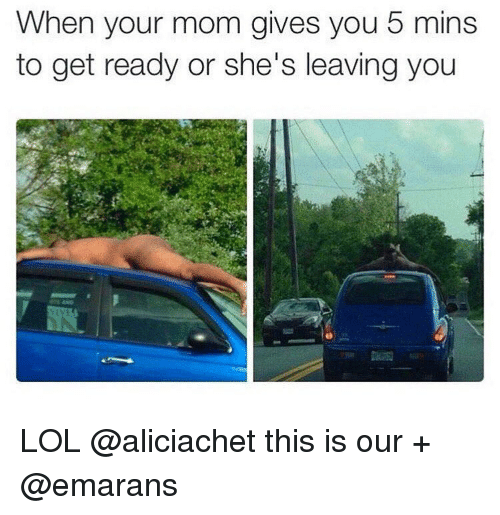 Lol, Moms, and Girl Memes: When your mom gives you 5 mins  to get ready or she's leaving you LOL @aliciachet this is our + @emarans