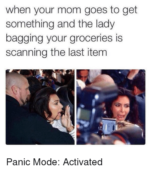 Kardashian, Celebrities, and Mode: when your mom goes to get  something and the lady  bagging your groceries is  scanning the last item Panic Mode: Activated