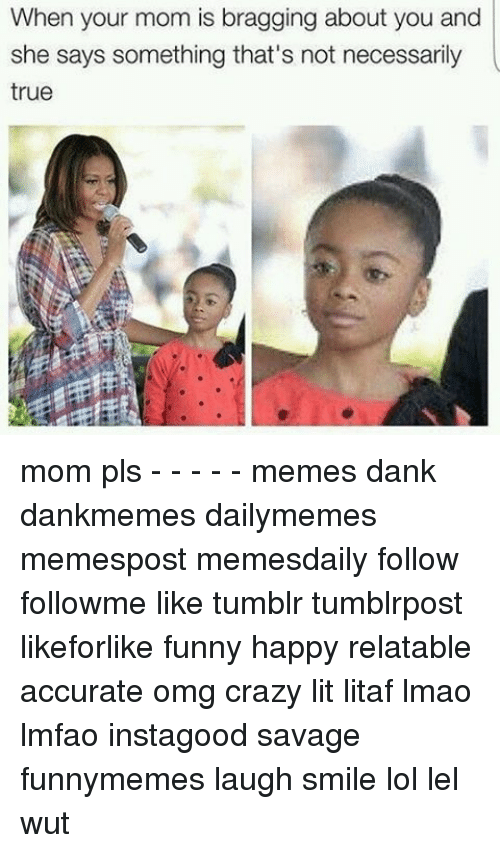 Pls Memes: When your mom is bragging about you and  she says something that's not necessarily  true mom pls - - - - - memes dank dankmemes dailymemes memespost memesdaily follow followme like tumblr tumblrpost likeforlike funny happy relatable accurate omg crazy lit litaf lmao lmfao instagood savage funnymemes laugh smile lol lel wut