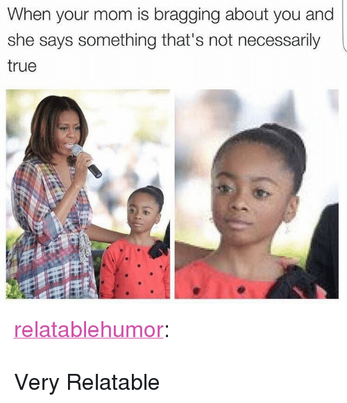 """True, Tumblr, and Blog: When your mom is bragging about you and  she says something that's not necessarily  true <p><a href=""""http://relatablehumor.me/post/159924316709"""" class=""""tumblr_blog"""">relatablehumor</a>:</p>  <blockquote><p><a href=""""http://relatablehumor.tumblr.com""""></a></p></blockquote>  <p>Very Relatable</p>"""