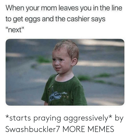 "praying: When your mom leaves you in the line  to get eggs and the cashier says  ""next"" *starts praying aggressively* by Swashbuckler7 MORE MEMES"