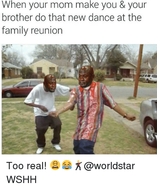 Family, Memes, and Worldstar: When your mom make you & your  brother do that new dance at the  family reunion Too real! 😩😂🕺@worldstar WSHH