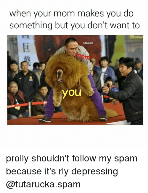 Memes, 🤖, and Spam: when your mom makes you do  something but you don't want to  Otutarucka  you prolly shouldn't follow my spam because it's rly depressing @tutarucka.spam