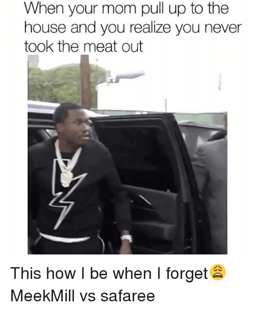 Funny, House, and Meekmill: When your mom pull up to the  house and you realize you never  took the meat out This how I be when I forget😩 MeekMill vs safaree