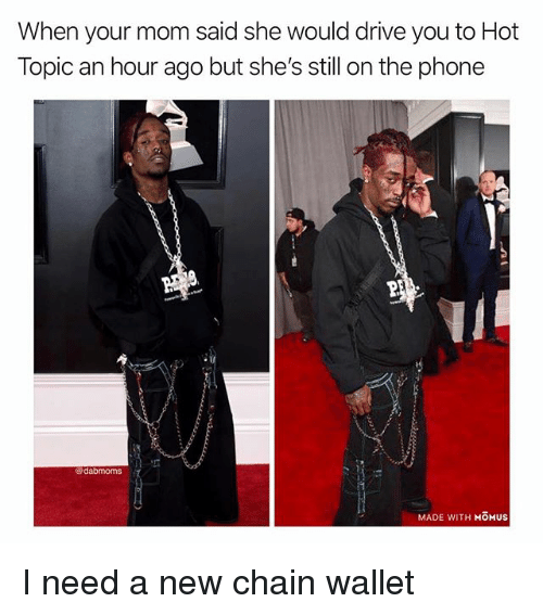 Memes, Phone, and Drive: When your mom said she would drive you to Hot  Topic an hour ago but she's still on the phone  @dabmoms  MADE WITH MOMUS I need a new chain wallet