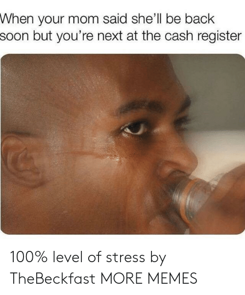 youre next: When your mom said she'll be back  soon but you're next at the cash register 100% level of stress by TheBeckfast MORE MEMES