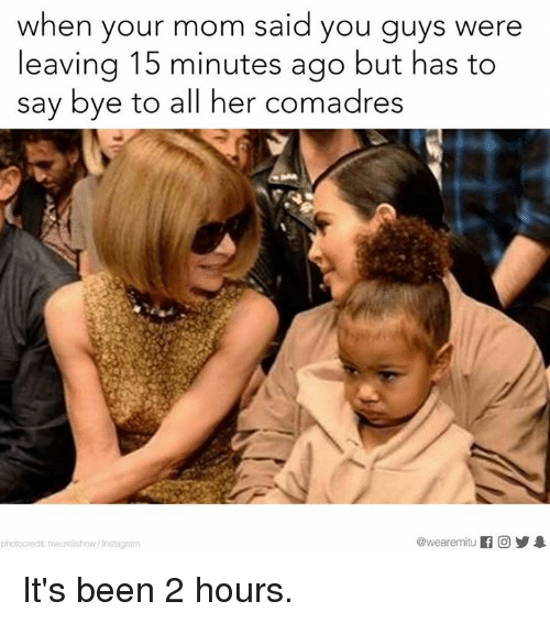 Memes, Mom, and Been: when your mom said you guys were  leaving 15 minutes ago but has to  say bye to all her comadres  @wearemiitu  photocredit maurel show Insta gram It's been 2 hours.