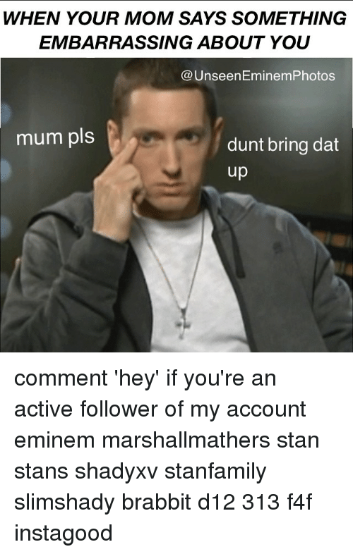 eminem photos: WHEN YOUR MOM SAYS SOMETHING  EMBARRASSING ABOUT YOU  Unseen Eminem Photos  mum pls  dunt bring dat  up comment 'hey' if you're an active follower of my account eminem marshallmathers stan stans shadyxv stanfamily slimshady brabbit d12 313 f4f instagood