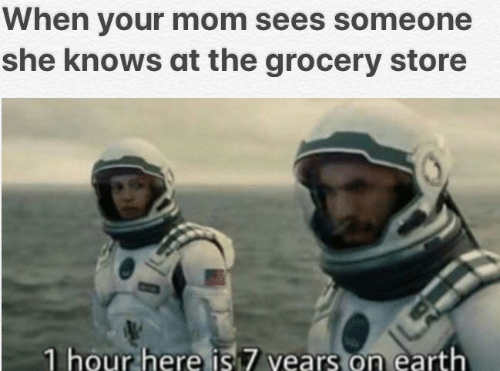 1 Hour: When your mom sees someone  she knows at the grocery store  1 hour here is 7 vears on earth