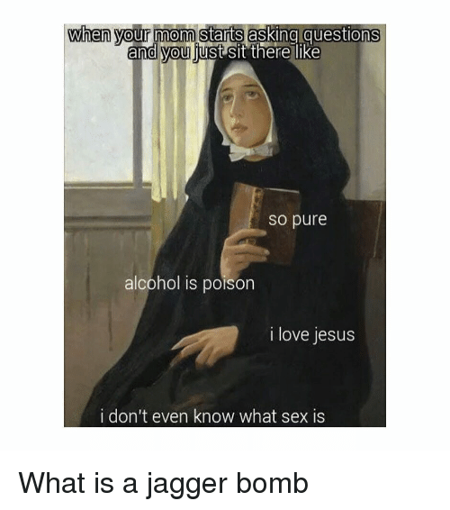 Jesus, Love, and Sex: when your mom starts asking questions  and you ljust sit there like  so pure  alcohol is poison  i love jesus  i don't even know what sex is What is a jagger bomb