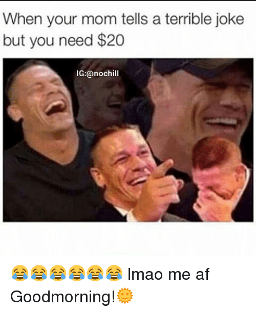 terrible jokes: When your mom tells a terrible joke  but you need $20  G:@noch 😂😂😂😂😂😂 lmao me af Goodmorning!🌞