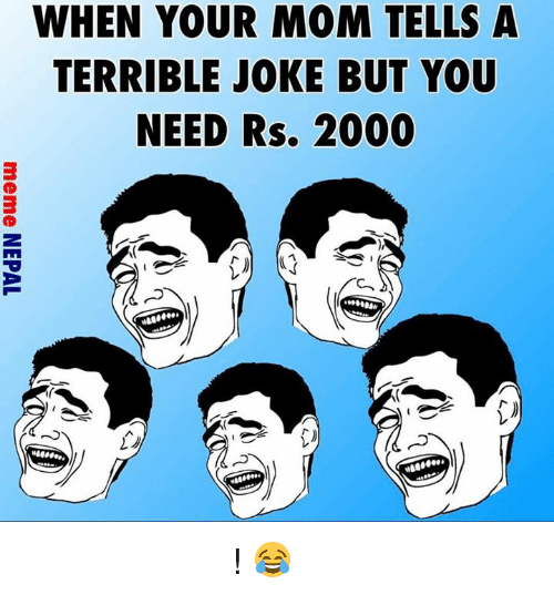 terrible jokes: WHEN YOUR MOM TELLS A  TERRIBLE JOKE BUT YOU  NEED Rs. 2000 के गर्नु पैसो चाईएसी ! 😂