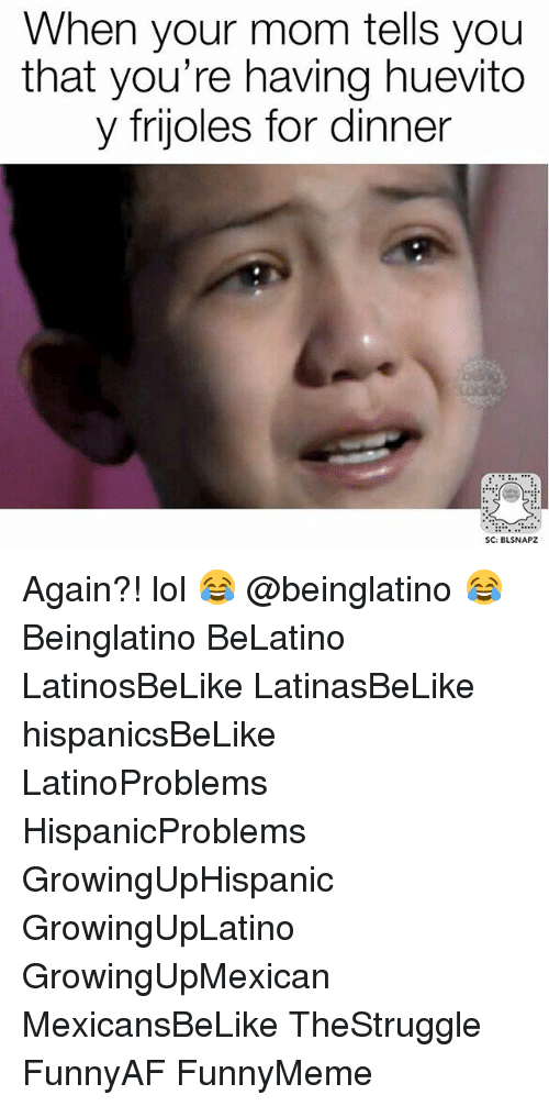 Memes, 🤖, and Your Mom: When your mom tells you  that you're having huevito  y frijoles for dinner  SC: BLSNAPZ Again?! lol 😂 @beinglatino 😂 Beinglatino BeLatino LatinosBeLike LatinasBeLike hispanicsBeLike LatinoProblems HispanicProblems GrowingUpHispanic GrowingUpLatino GrowingUpMexican MexicansBeLike TheStruggle FunnyAF FunnyMeme