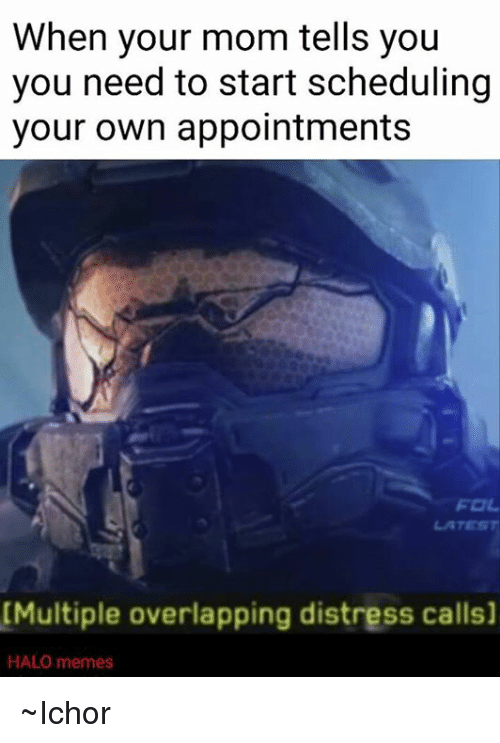 Halo Meme: When your mom tells you  you need to start scheduling  your own appointments  [Multiple overlapping distress calls]  HALO memes ~Ichor