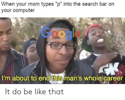 """orn: When your mom types """"p"""" into the search bar orn  your computer  Google  I'm about to end this man's whole career It do be like that"""