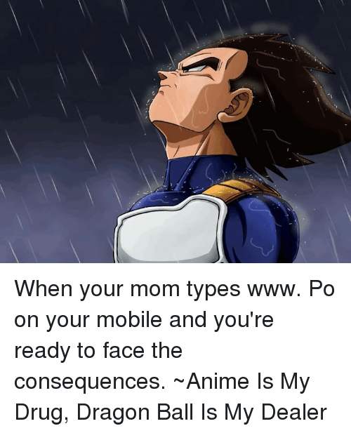 www.po: When your mom types www. Po  on your mobile and you're ready to face the consequences.   ~Anime Is My Drug, Dragon Ball Is My Dealer