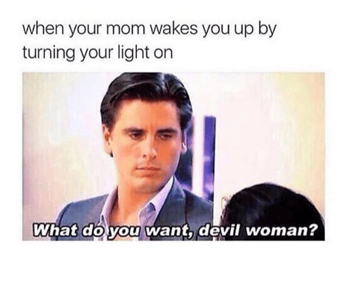 Dank, Devil, and Mom: when your mom wakes you up by  turning your light on  What do you want, devil woman?