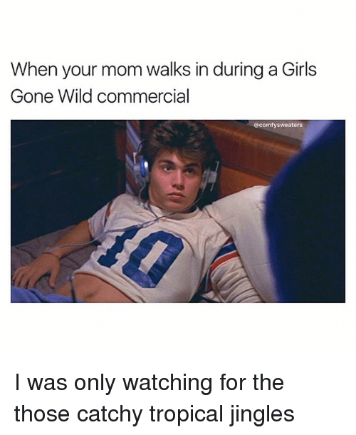 gone wild: When your mom walks in during a Girls  Gone Wild commercial  @comfy sweaters I was only watching for the those catchy tropical jingles