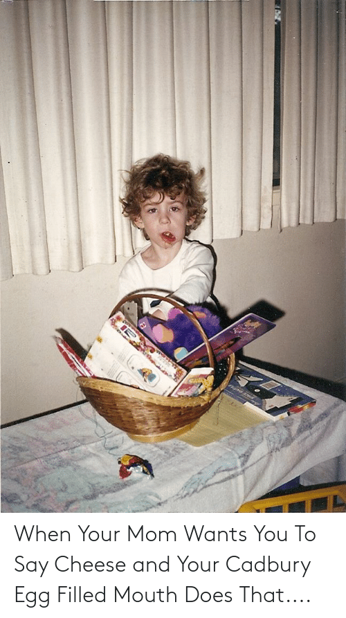 say cheese: When Your Mom Wants You To Say Cheese and Your Cadbury Egg Filled Mouth Does That....