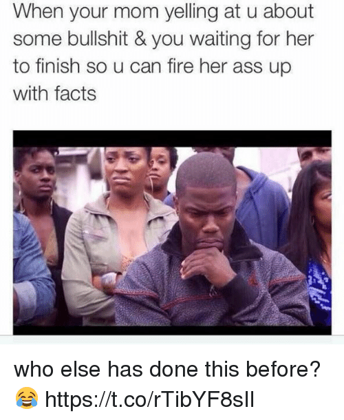 Ass, Facts, and Fire: When your mom yelling at u about  some bullshit & you waiting for her  to finish so u can fire her ass up  with facts who else has done this before? 😂 https://t.co/rTibYF8sIl