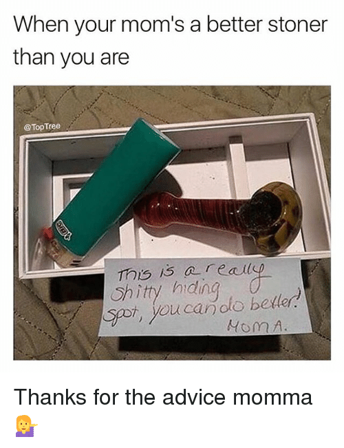 Advice, Beer, and Memes: When your mom's a better stoner  than you are  @TopTree  This i3 areai  Shitty hidng  so, youcanolo beller  eally  ucaroto beer Thanks for the advice momma 💁