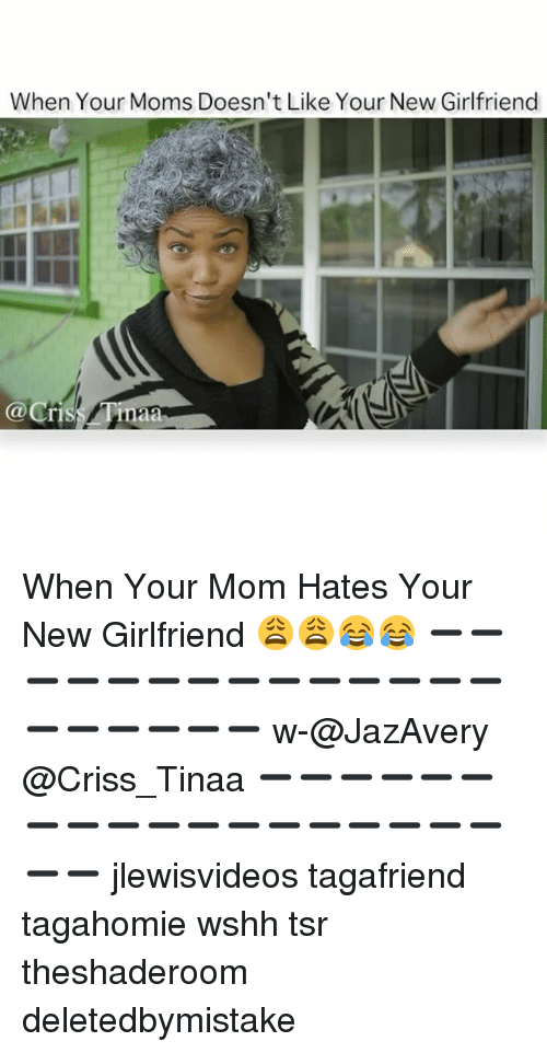 Memes, Moms, and Wshh: When Your Moms Doesn't Like Your New Girlfriend When Your Mom Hates Your New Girlfriend 😩😩😂😂 ➖➖➖➖➖➖➖➖➖➖➖➖➖➖➖➖➖➖➖➖ w-@JazAvery @Criss_Tinaa ➖➖➖➖➖➖➖➖➖➖➖➖➖➖➖➖➖➖➖➖ jlewisvideos tagafriend tagahomie wshh tsr theshaderoom deletedbymistake